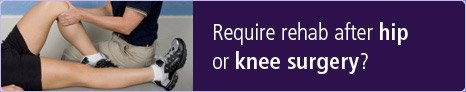 Require rehab after hip or knee surgery?